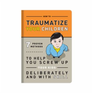 Knock Knock  How To Traumatize Your Children: 7 Proven Methods To Help you Screw Up Your Kids Delibaretly and With Skill
